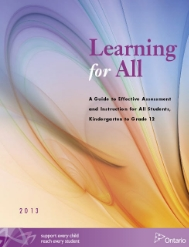 "Learning for All (2013) ""Learning for All, Kindergarten to Grade 12 is a resource guide outlining an integrated process of assessment and instruction for elementary and secondary school educators across Ontario that is designed to help raise the bar and close  the gap in achievement for all students."""
