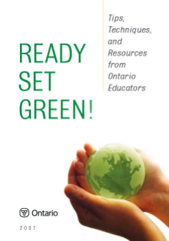 Ready Set Green! Tips, Techniques and Resources from Ontario Educators 2007 Ready, Set, Green! was prepared by the Ontario Ministry of Education to support effective environmental education and environmentally sound practices in Ontario Schools.  Based on current programs and practices in schools and boards across the province, Ready, Set, Green! is intended to stimulate discussion of this increasingly important issue, and provide practical tools and strategies that can be put to use in boards, schools, and communities.