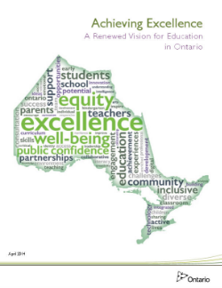 Achieving Excellence: A Renewed Vision for Education in Ontario  (2014)   Ontario is committed to the success and well-being of every student and child. Learners in the province's education system will develop the knowledge, skills and characteristics that will lead them to become personally successful, economically productive and actively engaged citizens. Ontario will cultivate and continuously develop a high-quality teaching profession and strong leadership at all levels of the system. Our education system will be characterized by high expectations and success for all. It will be responsive, high quality, accessible and integrated from early learning and child care to adult education.