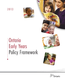Ontario Early Years Policy Framework (2013) Every day, thousands of children and their families receive quality care and support from early years professionals in diverse communities across the province. Now is the time to build on the positive steps we have taken over the last ten years to ensure we are harnessing the full capacity available to provide the best services and respond to the busy lives of Ontario families. The Ontario Early Years Policy Framework builds on our collective progress and provides a vision for the early years to ensure children from 0-6 years of age have the best possible start in life. The framework is supported by a set of principles and is meant to provide strategic direction to our early years partners both within and outside of government.