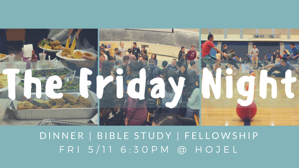 The Friday Night   Come join us as for our weekly Bible studies! Location will be in Hojel Auditorium at the Institute of the Americas.  We will start with dinner, followed by our Bible study, and then we'll be hanging out afterwards. Hope to see you there!