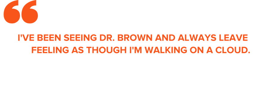 """I'VE BEEN SEEING DR. BROWN AND ALWAYS LEAVE FEELING AS THOUGH I'M WALKING ON A CLOUD."""