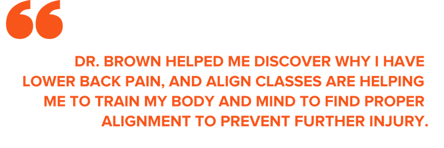 """DR. BROWN HELPED ME DISCOVER WHY I HAVE LOWER BACK PAIN, AND ALIGN CLASSES ARE HELPING ME TO TRAIN MY BODY AND MIND TO FIND PROPER ALIGNMENT TO PREVENT FURTHER INJURY."""