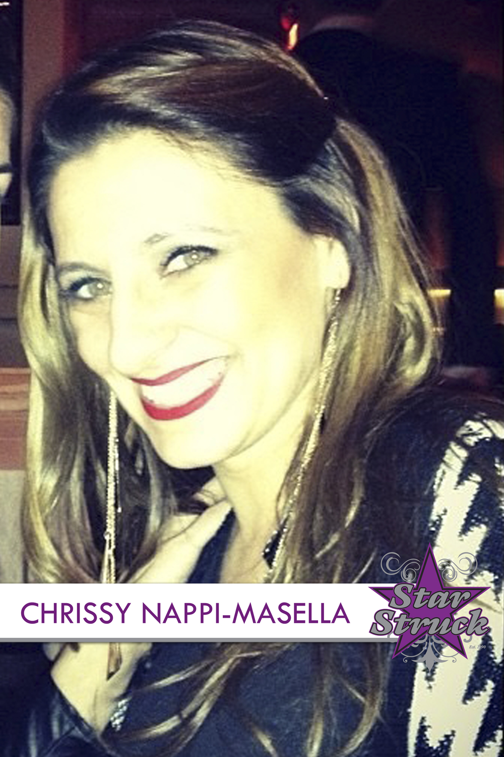 "CHRISSY NAPPI-MASELLA   Chrissy Masella has been part of the Star Struck family for the last 25 years. She began as a member of the Company and continues to share her bubbly personality & talent at a place she considers her second home. After graduating from LaGuardia H.S. she went on to receive her bachelor's degree in dance from Hunter College and her Masters degree in elementary education from St. Johns University. Chrissy is currently teaching at P.S. 3 as a 2nd grade Special Education Teacher and is the choreographer for the Children's Theater at Wagner College. She has danced and competed all over the country and has choreographed anything from fashion shows to community park openings. She loves to share her love of dance and plans on doing so for another 25 years at SSDS. This past year Chrissy was blessed to welcome her son Jax into the Star Struck family where he is officially the newest and youngest STRUCK BOY even though he hasn't learned to walk yet. ""Life isn't about waiting for the storm to pass, it's about learning how to dance in the rain."""