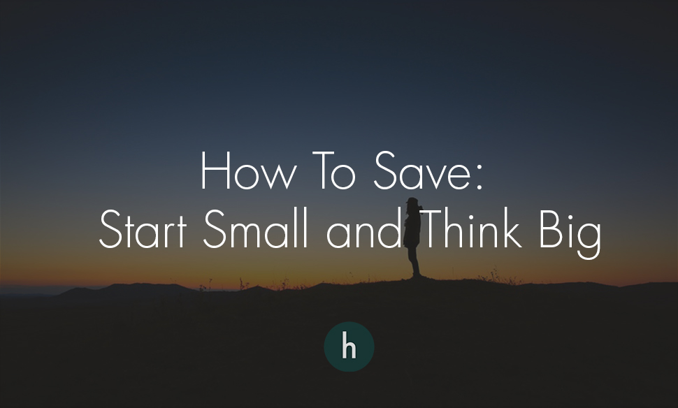 How to Save- Start Small and Think Big.jpg