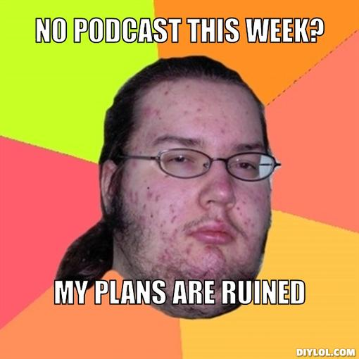 butthurt-dweller-meme-generator-no-podcast-this-week-my-plans-are-ruined-7a5271[1].jpg