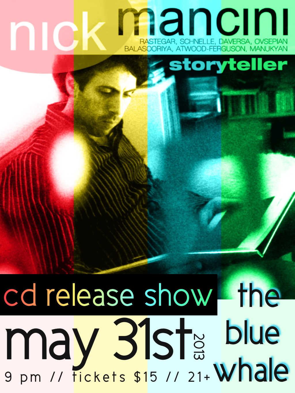 "So,   Nick  , my guy, has been working tirelessly on his new album, ""storyteller"" for the last few months and it is ready to be released!     This has been such a cool project to watch grow.     From hearing some of these songs being written in our   living room or seeing charts of them lying around, to hearing them in their infancy being played live like having life-air being blown into them….  From watching rehearsals and hearing phone conversations with contributing musicians and engineers, to watching the whole record take shape in the studio….  From talking about the concept of ""Storyteller"" and it's significance to who Nick is as a person and artist, to hearing friends and listeners make eerily fitting reviews correlating to the original concept…. From watching the album art and design be created, to making this poster for his CD release show….  ….it's been truly inspiring and it really, really feels magical. Sure, I may be biased…. but, trust me. I haven't been this excited about an album in a while.   The whole album is made up of original compositions by Nick, barring one song, ""Day 366"" by Hermeto Pascoal. Each song telling a story, a mood, a time, a feel.  They are soundscapes, really. Cinematic songs, yes SONGS, while honoring jazz sonorities.   On May 31st, at the Blue Whale in Little Tokyo in DTLA, the album will be released at a show performed by Nick and his band which includes,  Dan Schnelle  on drums,  John Daversa  on trumpet  Vardan Ovsepian  on piano, & Hamilton Price  on bass.   9p, $15.   It's oh so exciting.  Hope you can make it!    https://www.facebook.com/events/232830156841732/       http://nickmancini.net.com/"