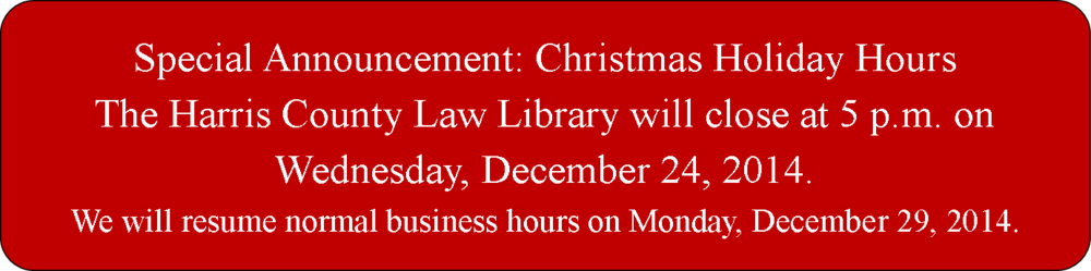 Special Announcement: Christmas Holiday Hours The Harris County Law Library will close at 5 p.m. on Wednesday, December 24, 2014. We will resume normal business hours on Monday, December 29, 2014.