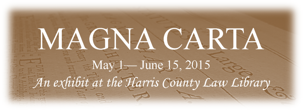 Magna Carta May 1- June 15, 2015 An exhibit at the Harris County Law Library
