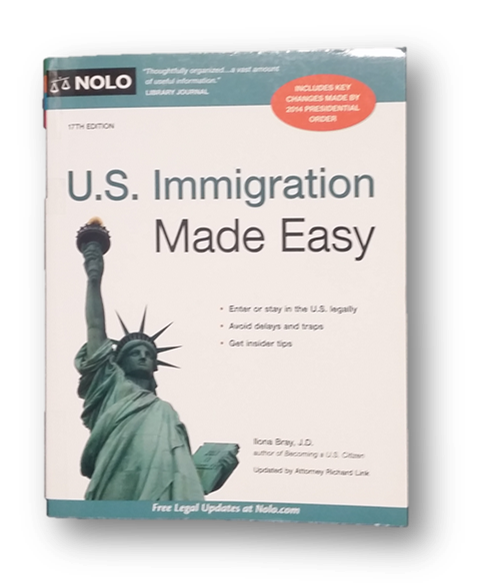 U.S. Immigration Made Easy BY Ilona Bray, J.D. Published by Nolo (17th Edition, 2015) KF 4819.85 .B72 2015