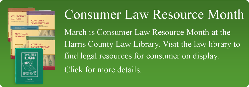March is Consumer Law Resource Month at the Harris County Law Library. Visit the law library to find legal resources for consumer on display. Click for more details.