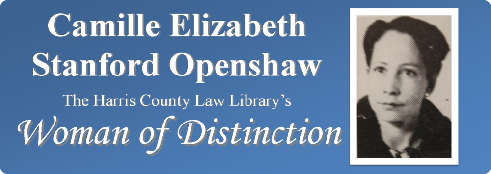 Link to digital exhibit: Women's History Month 2016 - Camille Elizabeth Stanford Openshaw, The Harris County Law Library's Woman of Distinction.