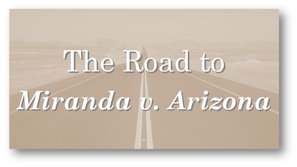 The Road to Miranda v. Arizona