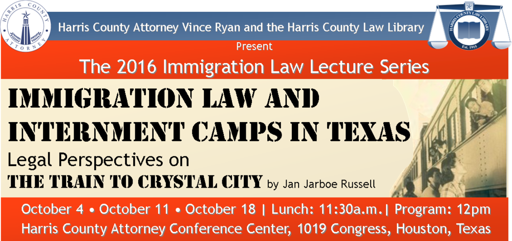 Harris County Attorney Vince Ryan and the Harris County Law Library Present The 2016 Immigration Law Lecture Series Immigration Law and Internment camps in Texas Legal Perspectives on the train to crystal city by Jan Jarboe Russell October 4 • October 11 • October 18 | Lunch: 11:30a.m.| Program: 12pm Harris County Attorney Conference Center, 1019 Congress, Houston, Texas