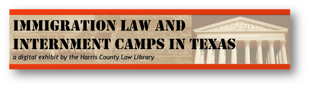 "Link to homepage for ""Immigration Law and Internment Camps in Texas - a digital exhibit from the Harris County Law Library"""