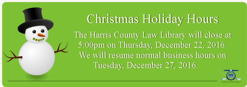 The Harris County Law Library will close at 5 pm on Thursday, December 22, 2016. We will resume normal business hours (8 am - 7 pm) on Tuesday, December 27, 2016.