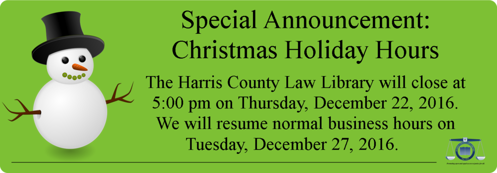 Christmas Holiday Hours: The Harris County Law Library will close at 5:00 pm on Thursday, December 22, 2016. We will resume normal business hours on Tuesday, December 27, 2016.
