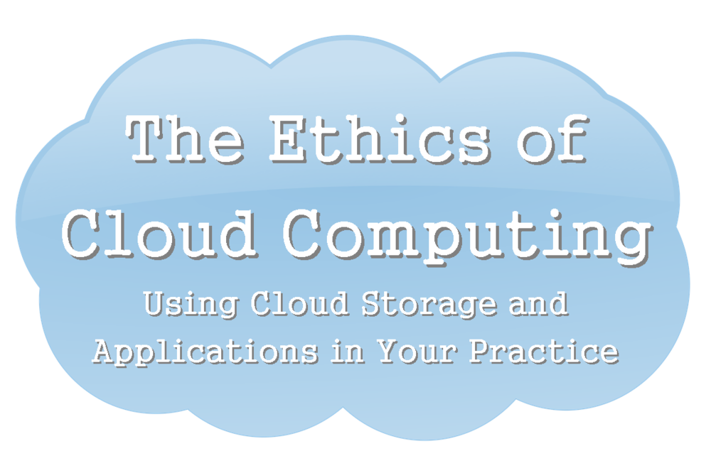 The Ethics of Cloud Computing: Using Cloud Storage and Applications in Your Practice