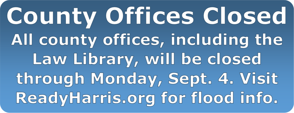 County Offices Closed All county offices, including the Law Library, will be closed through Monday, Sept. 4. Visit ReadyHarris.org for flood info.