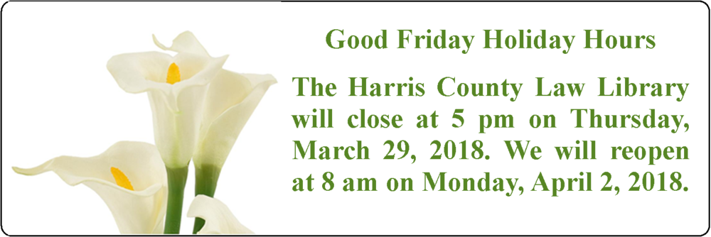 Good Friday Holiday Hours: The Harris County Law Library will close at 5:00 pm on Thursday, March 29. We will reopen at 8:00 am on Monday, April 1, 2018.