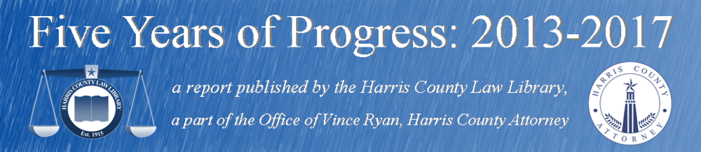Five Years of Progress: 2013-2017    a report published by the Harris County Law Library,    a part of the Office of Vince Ryan, Harris County Attorney