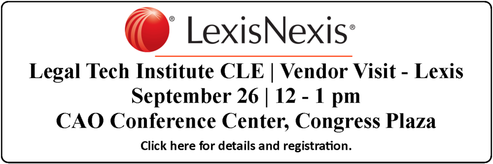 Legal Tech Institute CLE - Vendor Visit - Lexis Advance, September 26, 2018, 12pm-1pm, CAO Conference Center, Congress Plaza