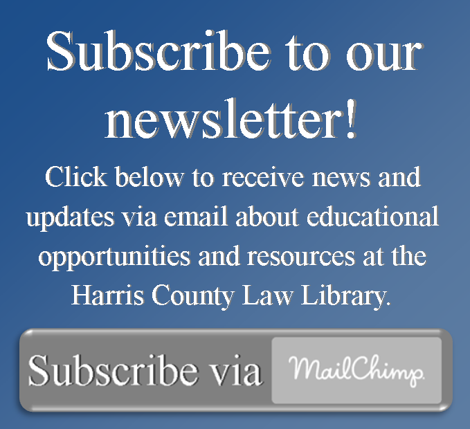Subscribe to our newsletter!  Click below to receive news and updates via email about educational opportunities and resources at the Harris County Law Library.  Click to Subscribe via Mailchimp