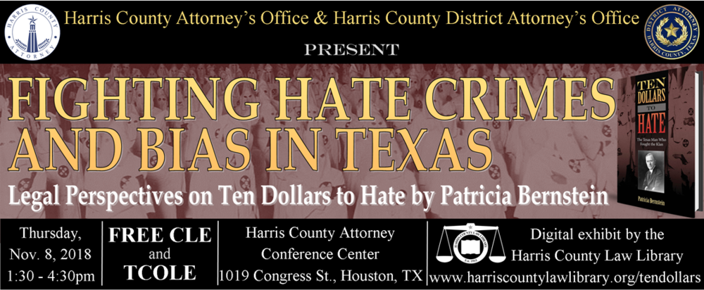 Harris County Attorney's Office and Harris County District Attorney's Office present  Fighting Hate Crimes and Bias in Texas: Legal Perspectives on  Ten Dollars to Hate  by Patricia Bernstein  Thursday, November 8, 2018, 1:30pm-4:30pm  www.harriscountylawlibrary.org/tendollars