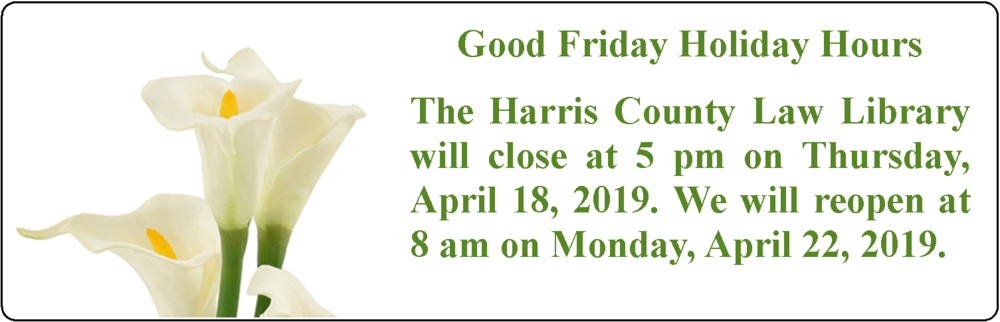 Good Friday Holiday Hours  The Harris County Law Library will close at 5 pm on Thursday, April 18, 2019. We will reopen at 8 am on Monday, April 22, 2019.