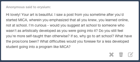 Yes, I do still feel that 90% of my technical skill has been developed outside of my time at MICA. But I think the rest of those answers almost all depend on the individual and how each person approaches it.  My main reasons for continuing college are that I think it's valuable for my growth as a person, and it's helped me broaden my idea range and goals for what I could do with my work. I was very into the self-teaching/concept art forum kind of mindset in high school, and I'd say I'm personally much better suited to that method. My technical/fundamental skills would be further along if I had kept self-teaching instead of coming to MICA. But I think it's been healthy for me at this time to broaden my perception of where I could go with my work, and to spend some time thinking about whether having the best technical skills should really be my end goal. I guess the biggest difficulty imo for a less-developed student would be that just passively following MICA's program is a slow way to develop your technical skills, (and it's easier not to be passive with your studies when you're teaching yourself,) but that's just from my perspective as someone who's always been really excited about self teaching. If part of the reason you're less developed is that you don't have the motivation/work ethic to study and make art consistently on your own time, then maybe college is the fastest way for you to improve.  Because I worked as hard as I could before beginning college in order to have the skills to get a good scholarship, and I'm able to do freelance work during the summer/holidays, college is an option for me without being too astronomically unaffordable. If I hadn't been at that skill level and then received a lower scholarship amount, I would have taken a gap year to work on my portfolio so that college could be financially possible.  There's an incredible amount of options for art education right now!  I want to develop my skills through as many different ways as possible, whether that's by online classes, self-teaching, atelier programs, internships, or college.  I'm still not completely sure that I'm doing the right thing by continuing my education here, but I would regret missing this opportunity. If college is an option for you it's worth trying out, you can always do other things after.