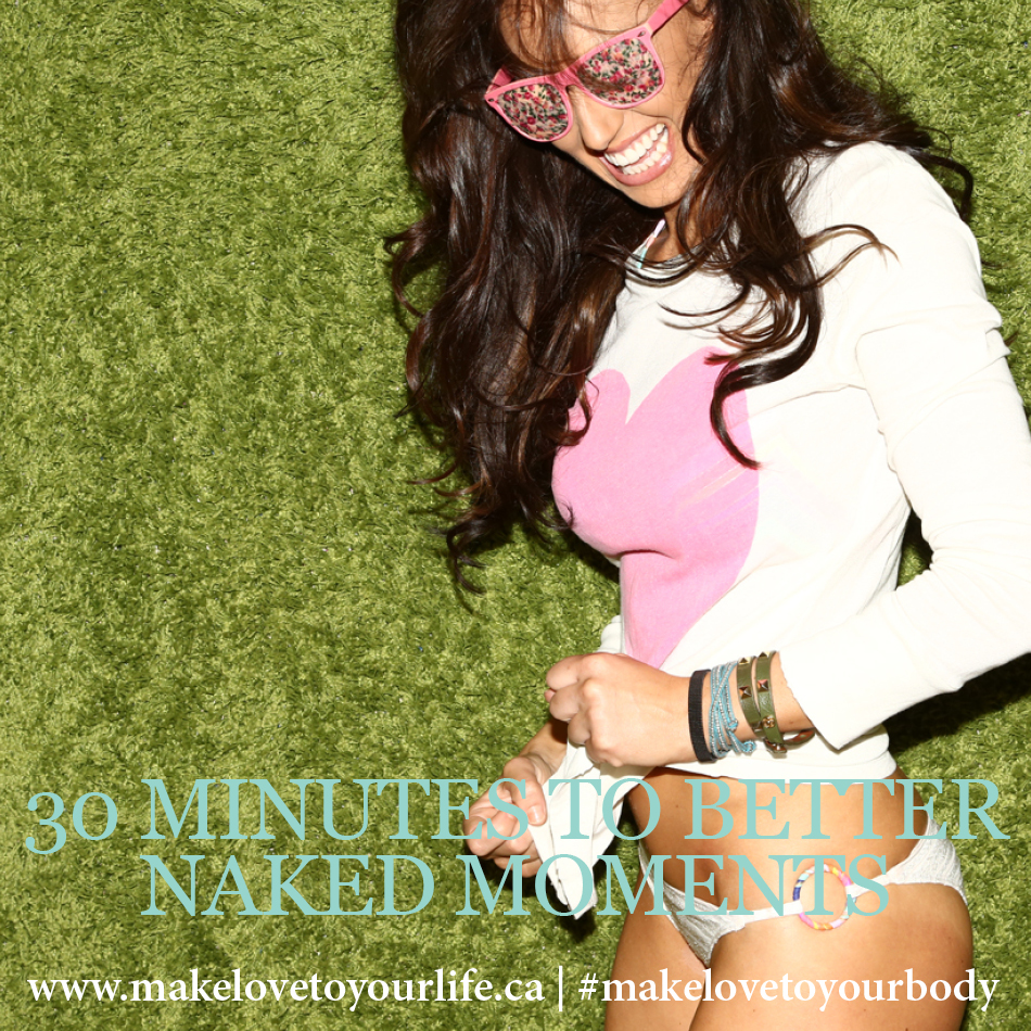 30 Minutes To Better Naked Moments | MakeLoveToYourLife.ca