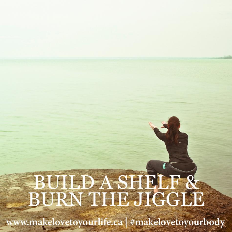 Build A Shelf & Burn The Jiggle | MakeLoveToYourLife.ca