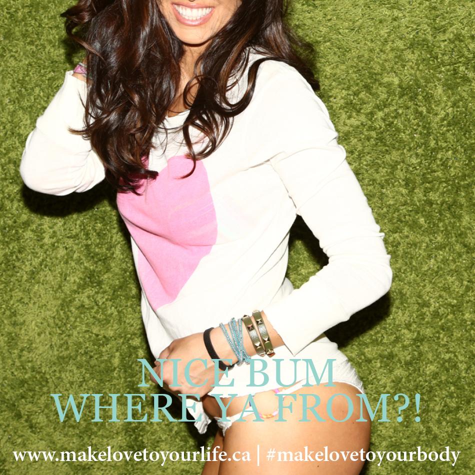 Nice Bum, Where Ya From?! | MakeLoveToYourLife.ca
