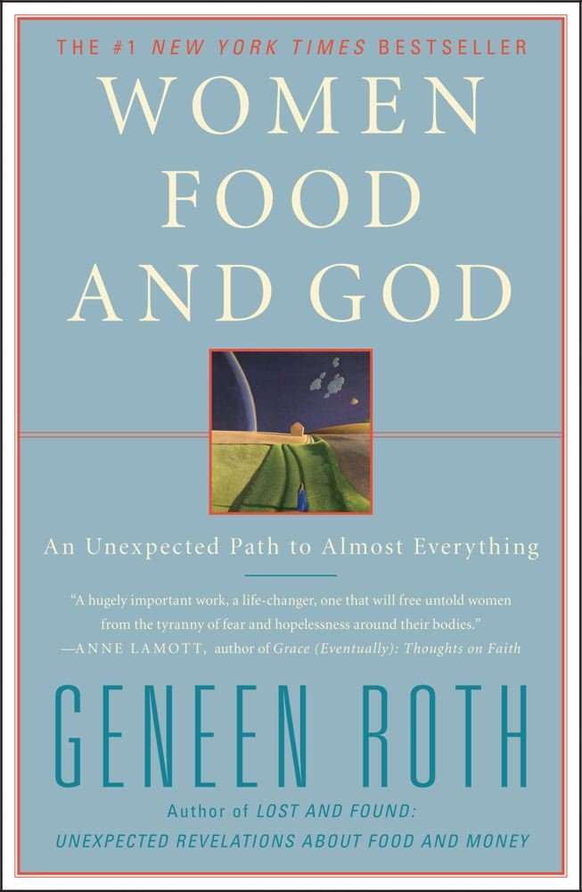 Book: Women Food and God by Geneen Roth   This book completely changed the way I look at my relationship with food. I struggled with emotional eating and binging most of my life and Geneen's work really opened my eyes to an alternative way of thinking about food. I first saw this book on Oprah and it changed my life.