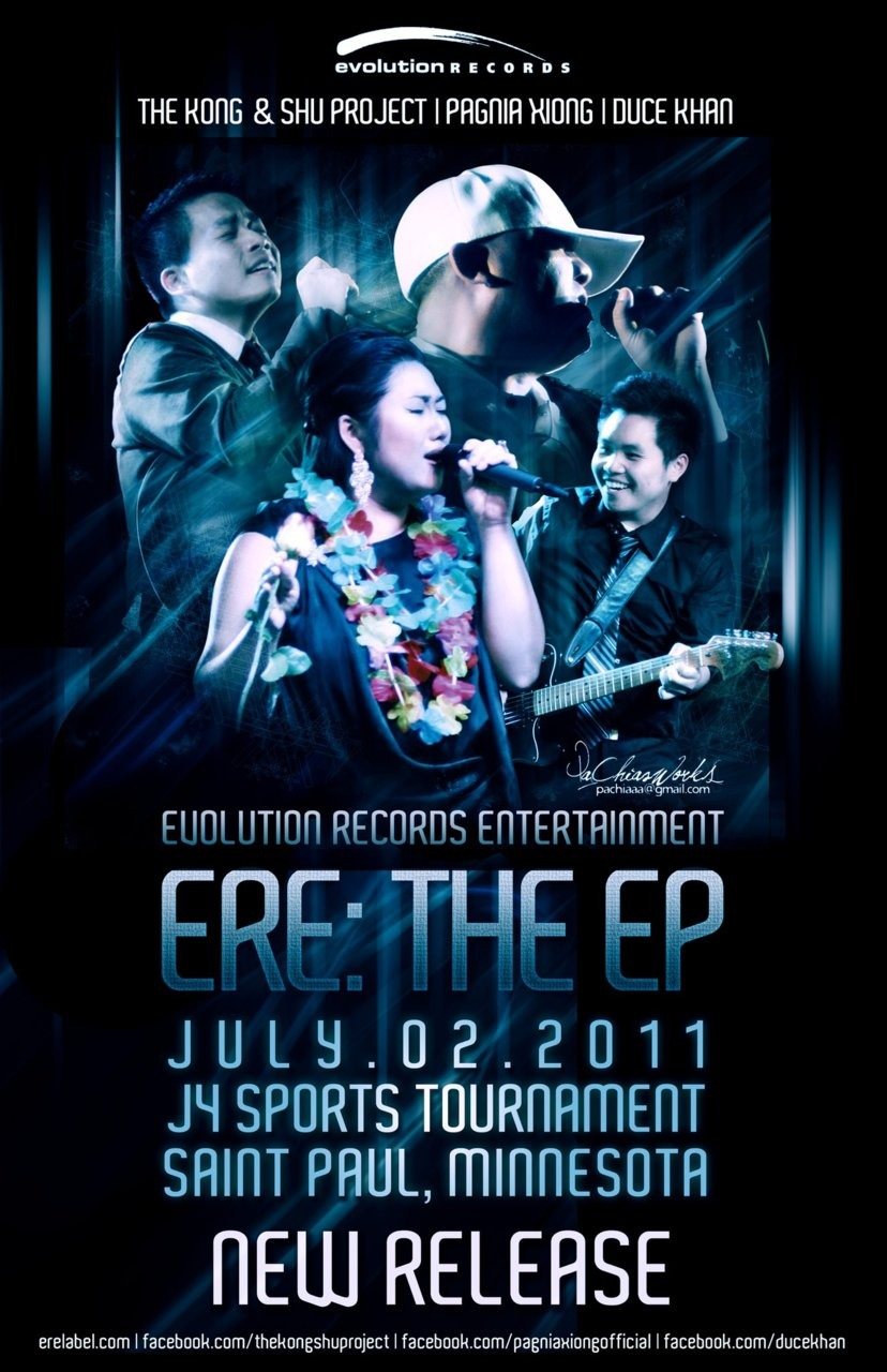"Whatcha doing for July 4th this year?!?!      On July 2nd and 3rd, 2011, Evolution Records Entertainment (The Kong & Shu Project, Pagnia Xiong, Duce Khan) will be releasing   ERE: The EP    at the 31st Annual July 4th Sports Tournament in Saint Paul, Minnesota. The event will be held at McMurray Field, Como Park. The Kong & Shu Project, Duce Khan and I will be at the event to  promote the new release!  I am certainly looking forward to catching smiles and sweet chats from you all!        Official Track Listing of ""ERE: The EP""   1. Cov Phooj Ywg (Duce Khan) 2. Niam & Txiv (Duce Khan) 3. Koj Tus Menyuam (Pagnia Xiong) 4. Puag Thaum Ub (Pagnia Xiong) 5. Kuv Cog Lus (The Kong & Shu Project) 6. Tus Koj Tseem Nco (The Kong & Shu Project) 7. Lub Siab (Pagnia Xiong featuring Duce Khan)      Hey, Pagnia!  What's an EP?     An EP (short for extended play) is a musical recording which contains more music than a single, but too short for it to be a full-length album.  (Courtesy of Wikipedia)"
