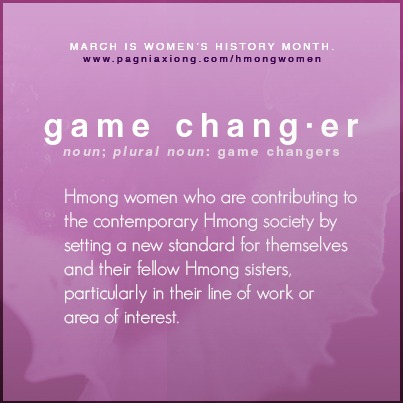 "All throughout March, I will be celebrating Women's History Month through honoring select Hmong women I respect and am inspired by. I also call them ""game changers."" I am sure you will say the same. Click here to read more!"