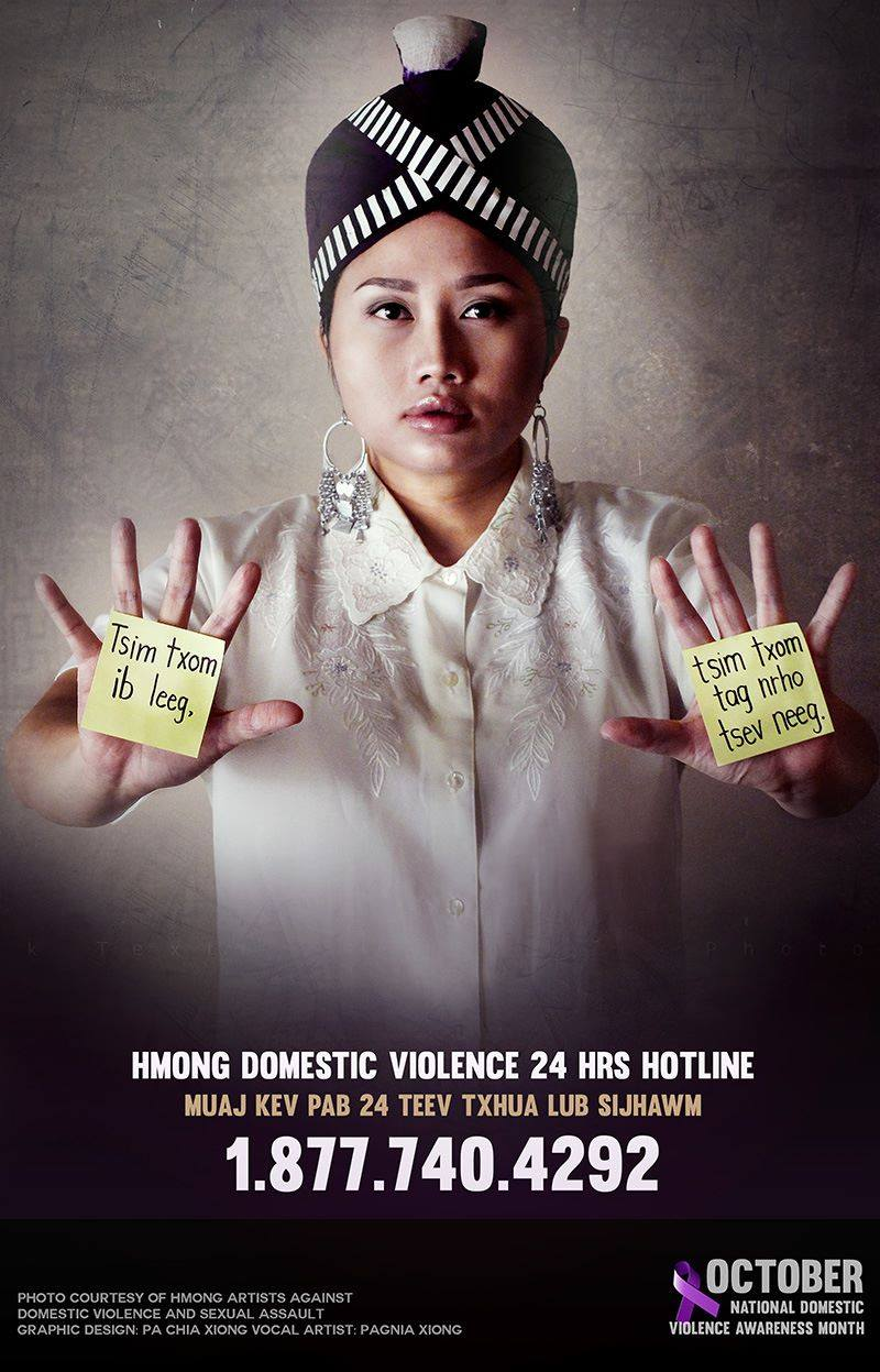 """Tsis txom ib leeg, tsim txom tag nrho tsev neeg.""     I just discovered that the 24-hour hotlines are not only for victims of domestic violence.      If you know someone who is in an abusive relationship, you too can call for resources, for answers to your questions, and for help.    ==================================  National Domestic Violence Hotline (English)   1−800−799−7233 or TTY 1−800−787−3224  ==================================  Hmong Domestic Violence Hotline  1-877-740-4292   Muaj Kev Pab 24 Teev Txhua Lub Sij Hawm  ==================================  October is National Domestic Violence Awareness Month."