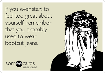 if-you-ever-start-to-feel-too-great-about-yourself-remember-that-you-probably-used-to-wear-bootcut-jeans-5bd54.png