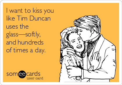 i-want-to-kiss-you-like-tim-duncan-uses-the-glass-softly-and-hundreds-of-times-a-day-9c4a3.png