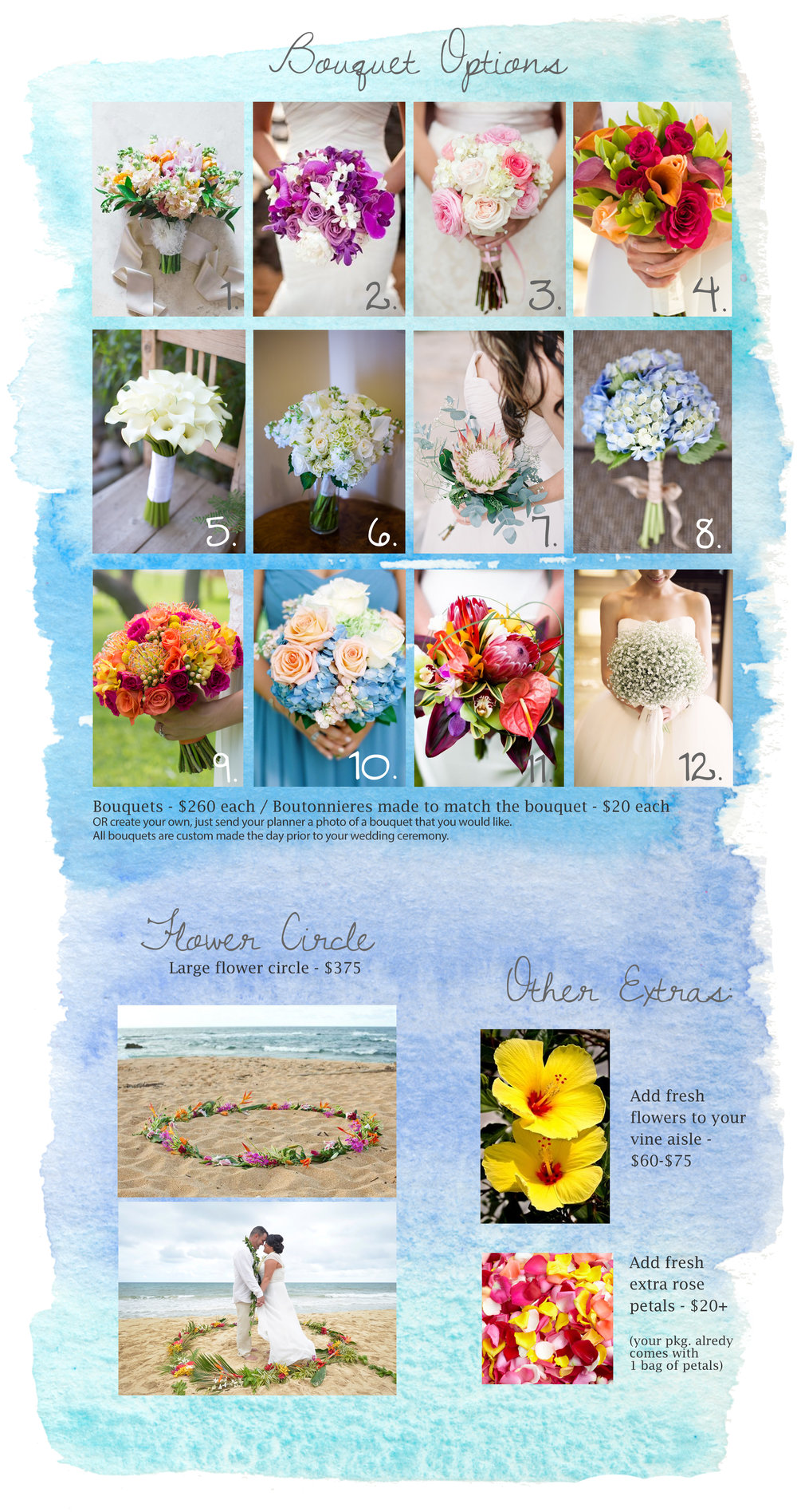 If you would like to add on a bouquet please let your planner know which # bouquet you would like and how many.  If you would like a custom bouquet please send a photo of the bouquet you would like.  Our florists will try to match styles of photos above but florals may change slightly depending what flowers are in season. Boutonnieres can be made to match all bouquets.  Fresh flowers added to your vine aisle are generally yellow hibiscus flowers picked fresh that morning.  If hibiscus flowers are unavailable, plumeria or another flower may be substituted.