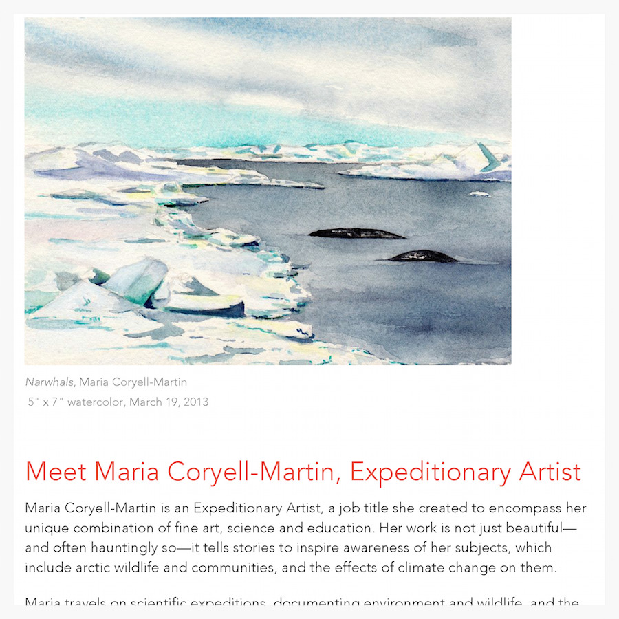 "Writing + Research. Interview with Maria Coryell-Martin ""Maria Coryell-Martin is an Expeditionary Artist, a job title she created to encompass her unique combination of fine art, science and education. Her work is not just beautiful—and often hauntingly so—it tells stories to inspire awareness of her subjects, which include arctic wildlife and communities, and the effects of climate change on them."" (Project parameters in linked file.)"