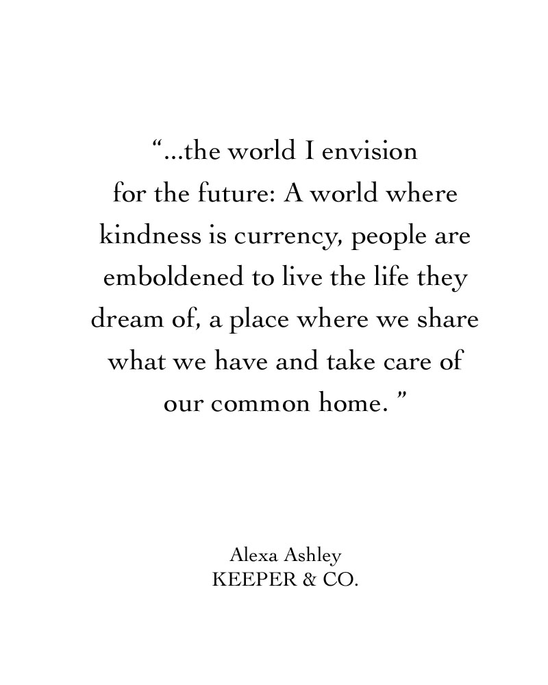 The world I envision for the future: A world where kindness is currency, people are emboldened to live the life they dream of, a place where we share what we have and take care of our common home. | Keeper & Co.