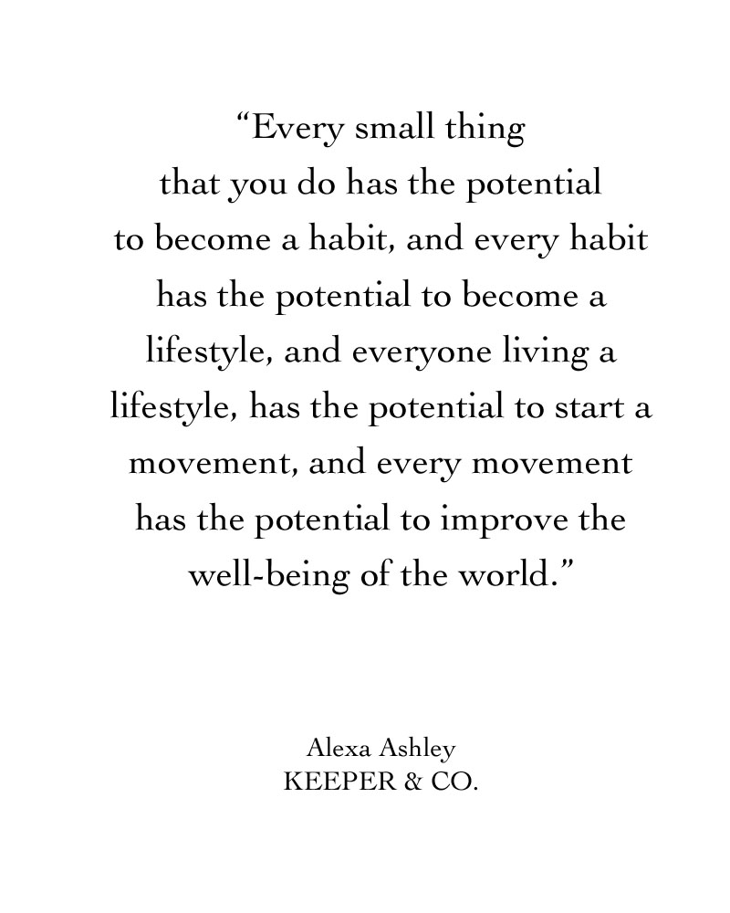 Every small thing that you do has the potential to become a habit, and every habit has the potential to become a lifestyle, and everyone living a lifestyle, has the potential to start a movement, and every movement has the potential to improve the well-being of the world.  | Keeper & Co.