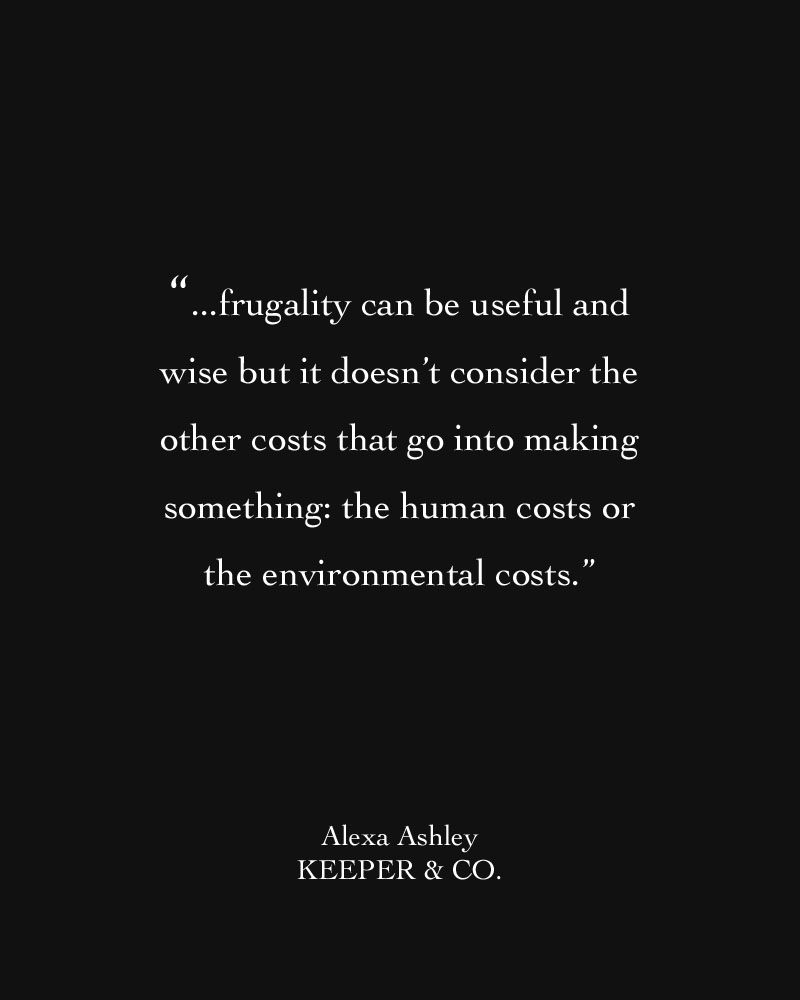 Frugality can be useful and wise but it doesn't consider the other costs that go into making something: the human costs or the environmental costs | Keeper & Co.