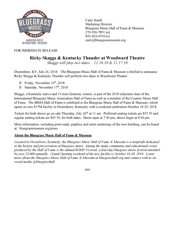 Ricky Skaggs & Kentucky Thunder at Woodward Theatre    Skaggs will play two dates – 11/16/18 & 11/17/18   Owensboro, KY, July 26, 2018 – The Bluegrass Music Hall of Fame & Museum is thrilled to announce Ricky Skaggs & Kentucky Thunder will perform two dates in Woodward Theatre:  · Friday, November 16th, 2018  · Saturday, November 17th, 2018  Skaggs, a Kentucky native and 15-time Grammy winner, is part of the 2018 induction class of the International Bluegrass Music Association Hall of Fame as well as a member of the Country Music Hall of Fame. The IBMA Hall of Fame is exhibited in the Bluegrass Music Hall of Fame & Museum, which opens its new $15M facility in Owensboro, Kentucky with a weekend celebration October 18-20, 2018.  Tickets for both shows go on sale Thursday, July 26th at 11 am. Preferred seating tickets are $55.50 and regular seating tickets are $45.50, for both dates. Doors open at 7:00 pm, shows begin at 8:00 pm.
