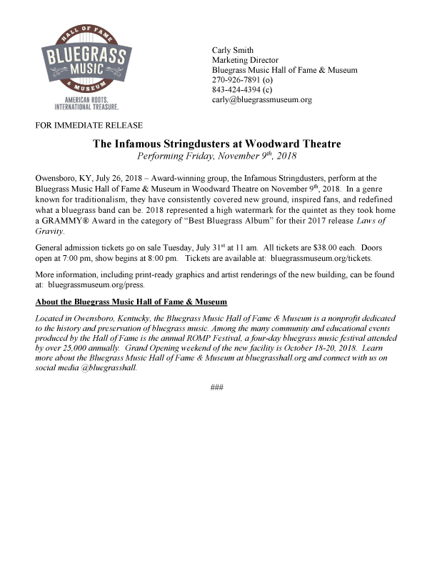 """FOR IMMEDIATE RELEASE   The Infamous Stringdusters at Woodward Theatre    Performing Friday, November 9th, 2018       Owensboro, KY, July 26, 2018 – Award-winning group, the Infamous Stringdusters, perform at the Bluegrass Music Hall of Fame & Museum in Woodward Theatre on November 9th, 2018. In a genre known for traditionalism, they have consistently covered new ground, inspired fans, and redefined what a bluegrass band can be. 2018 represented a high watermark for the quintet as they took home a GRAMMY® Award in the category of """"Best Bluegrass Album"""" for their 2017 release  Laws of Gravity .  General admission tickets go on sale Tuesday, July 31st at 11 am. All tickets are $38.00 each. Doors open at 7:00 pm, show begins at 8:00 pm. Tickets are available at: bluegrassmuseum.org/tickets.  More information, including print-ready graphics and artist renderings of the new building, can be found at: bluegrassmuseum.org/press."""