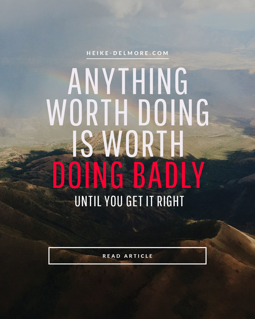 Anything worth doing is worth doing badly until you get it right Heike Delmore