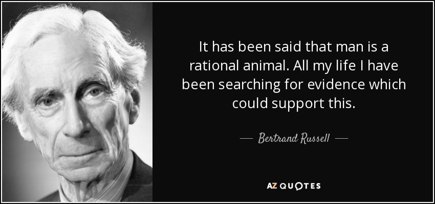 """"""" İnsan rasyonel bir hayvandır denir. Hayatım boyunca bu fikri destekleyecek bir kanıt aradım, aradım bulaaaamadııım"""""""