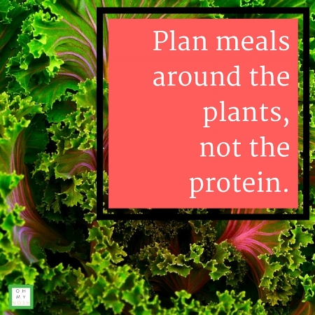 Plan meals around the plants, not the protein.