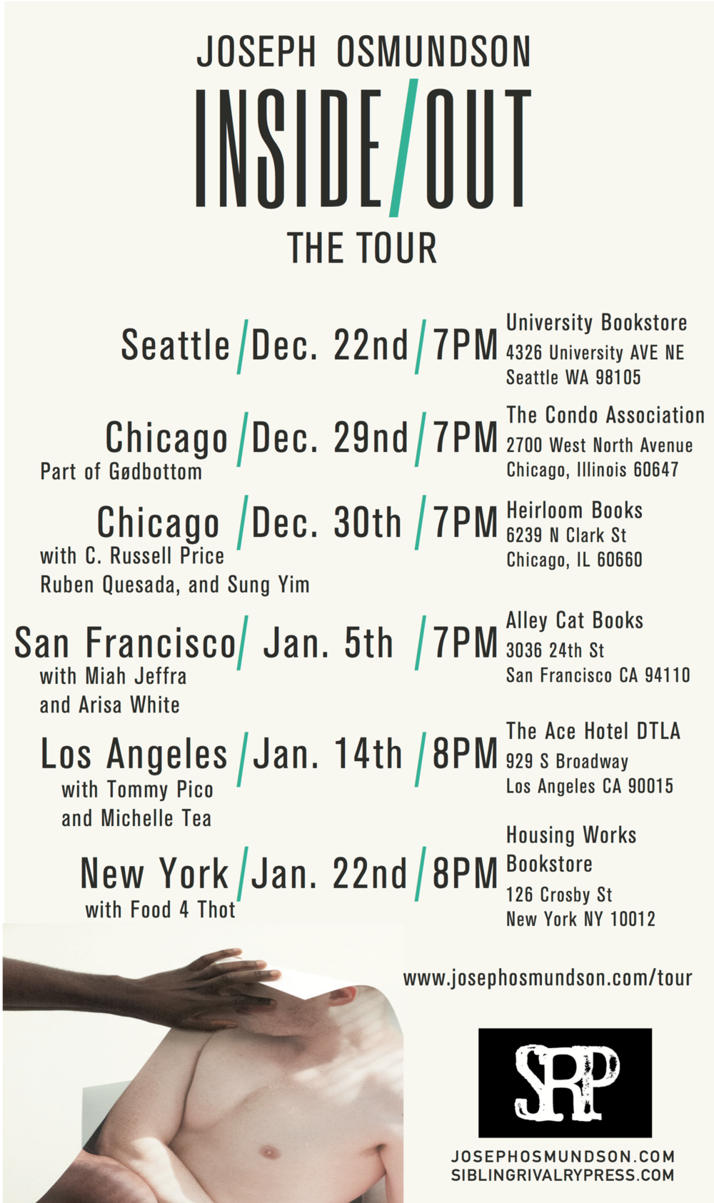 Tour information - SEATTLE, WA  /  December 22  / University Bookstore4326 University Ave NE, Seattle WA 98105CHICAGO, IL  /  December 29  / The Condo Association2700 West North Avenue Chicago, IL 60647CHICAGO, IL  /  December 30  / Heirloom Books6239 N Clark Street, Chicago IL 60660SAN FRANCISCO, CA  /  January 5  /  Alley Cat Books3036 24th Street San Francisco CA 94110 LOS ANGELES, CA  /  January 14  /  Ace Hotel DTLA929 S Broadway, Los Angeles CA 90015NEW YORK, NY  /  January 22nd  /  Housing Works Bookstore126 Crosby Street New York NY 10012